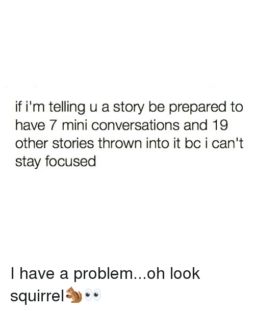 Stay Focused: if i'm telling u a story be prepared to  have 7 mini conversations and 19  other stories thrown into it bc i can't  stay focused I have a problem...oh look squirrel🐿👀