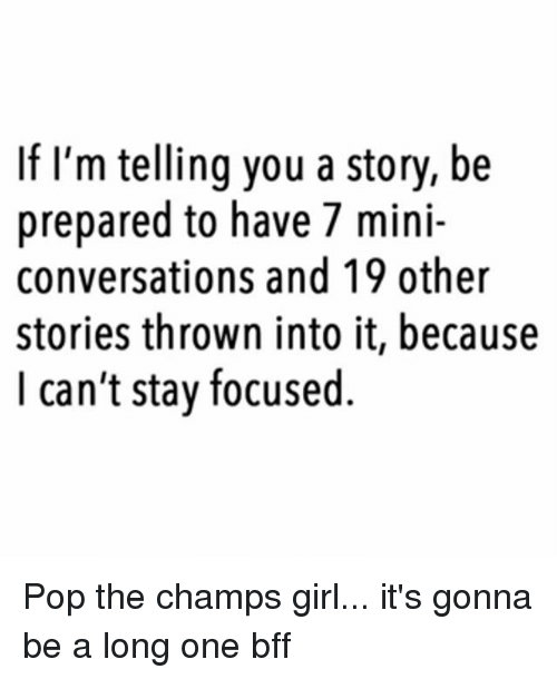 Pop, Girl, and Teaching: If I'm telling you a story, be  prepared to have 7 mini-  conversations and 19 other  stories thrown into it, because  I can't stay focused. Pop the champs girl... it's gonna be a long one bff