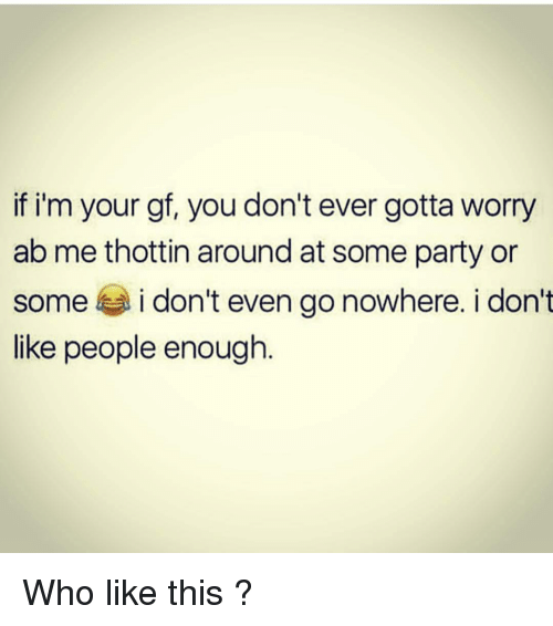 Memes, Party, and 🤖: if i'm your gf, you don't ever gotta worry  ab me thottin around at some party or  some i don't even go nowhere. i don't  like people enough Who like this ?