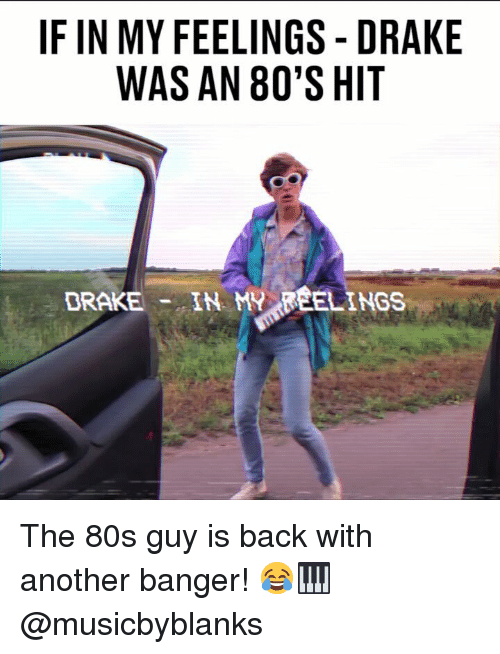 In My Feelings: IF IN MY FEELINGS -DRAKE  WAS AN 80'S HIT  DRAKE- IN MY FEELINGS The 80s guy is back with another banger! 😂🎹 @musicbyblanks