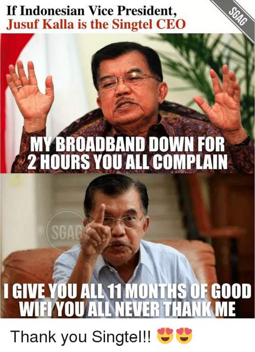 Memes and 🤖: If Indonesian Vice President,  Jusuf Kalla is the Singtel CEO  MYBROADBAND DOWN FOR  2 HOURS YOUALL COMPLAIN  F GOOD  I GIVE YOU ALL 11 MON  WIFI YOU ALLANEVERTHANKME Thank you Singtel!! 😍😍