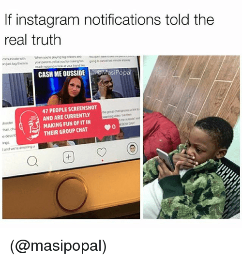 Cash Me: If instagram notifications told the  real truth  CASH ME OUSSIDE asiPopal  47 PEOPLE SCREENSHOT  AND ARE CURRENTLY  MAKING FUN OFIT IN  THEIR GROUP CHAT 0  har, ch  e descn  l and we're aneing  Q困 (@masipopal)