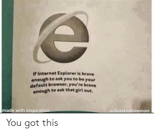 Internet Explorer: If Internet Explorer is brave  enough to ask you to be  your  default browser, you're brave  enough to ask that girl out.  made with inspiration  u/toastedtreeman You got this
