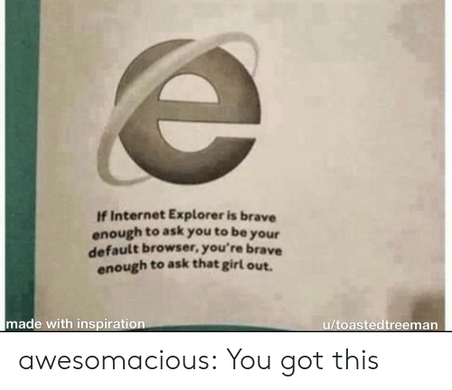 Internet Explorer: If Internet Explorer is brave  enough to ask you to be  your  default browser, you're brave  enough to ask that girl out.  made with inspiration  u/toastedtreeman awesomacious:  You got this