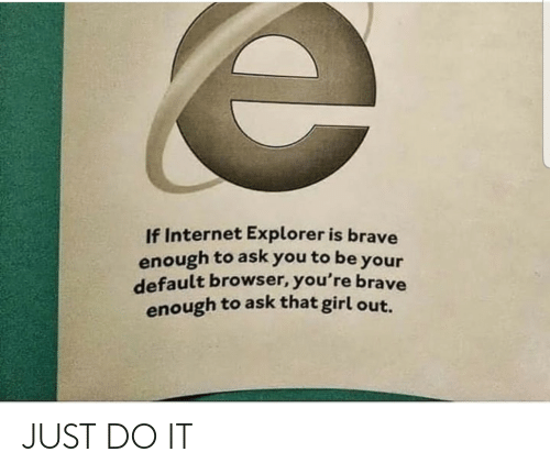Brave: If Internet Explorer is brave  enough to ask you to be your  default browser, you're brave  enough to ask that girl out. JUST DO IT