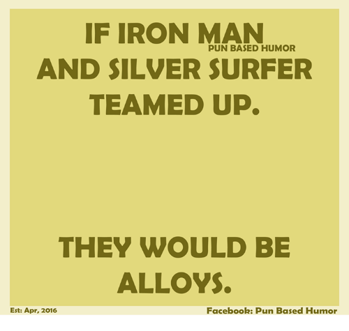 Facebook Pun: IF IRON MAN  PUN BASED HUMOR  AND SILVER SURFER  TEAMED UP.  THEY WOULD BE  ALLOYS.  Est: Apr, 2016  Facebook: Pun Based Humor