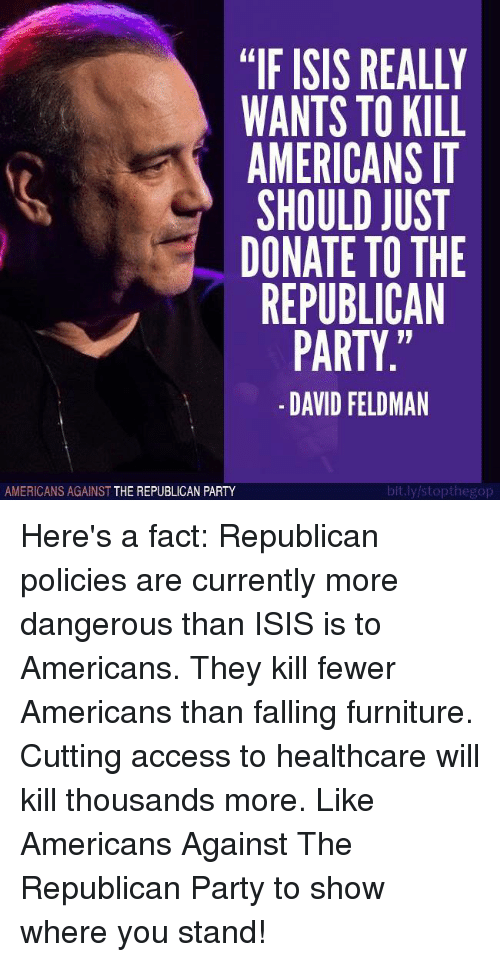 "Isis, Party, and Republican Party: ""IF ISIS REALLY  WANTS TO KILL  AMERICANS  SHOULD JUST  DONATE TO THE  REPUBLICAN  PARTY.""  DAVID FELDMAN  bit.ly/stopthegop  AMERICANS AGAINST  THE REPUBLICAN PARTY Here's a fact: Republican policies are currently more dangerous than ISIS is to Americans. They kill fewer Americans than falling furniture. Cutting access to healthcare will kill thousands more.   Like Americans Against The Republican Party to show where you stand!"