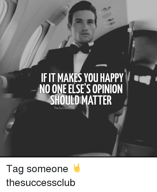 Club, Memes, and 🤖: IF IT MAKES YOU HAPPY  NO ONE ELSE'S OPINION  SHOULD MATTER  The Success Club Tag someone 🤘 thesuccessclub