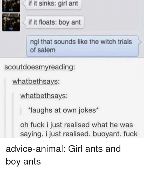 salem: if it sinks: girl ant  if it floats: boy ant  ngl that sounds like the witch trials  of salem  scoutdoesmyreading:  whatbethsays:  whatbethsays:  laughs at own jokes*  oh fuck i just realised what he was  saying. i just realised. buoyant. fuck advice-animal:  Girl ants and boy ants