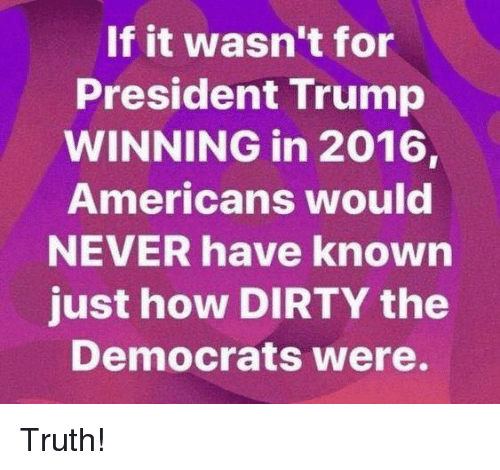 Trump Winning: If it wasn't for  President Trump  WINNING in 2016,  Americans would  NEVER have known  just how DIRTY the  Democrats Were. Truth!