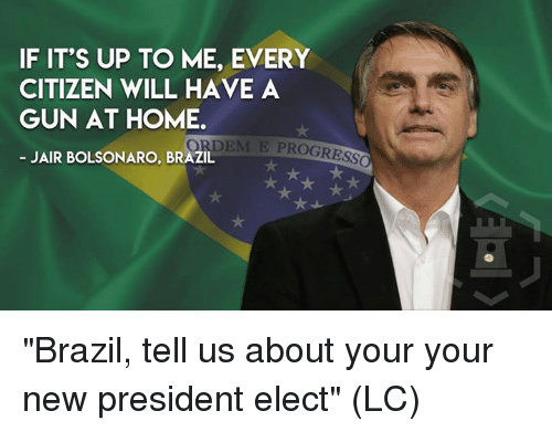 """Bolsonaro: IF IT'S UP TO ME, EVERY  CITIZEN WILL HAVE A  GUN AT HOME  ORDEM E PROGRESS  JAIR BOLSONARO, BRAZIL """"Brazil, tell us about your your new president elect"""" (LC)"""