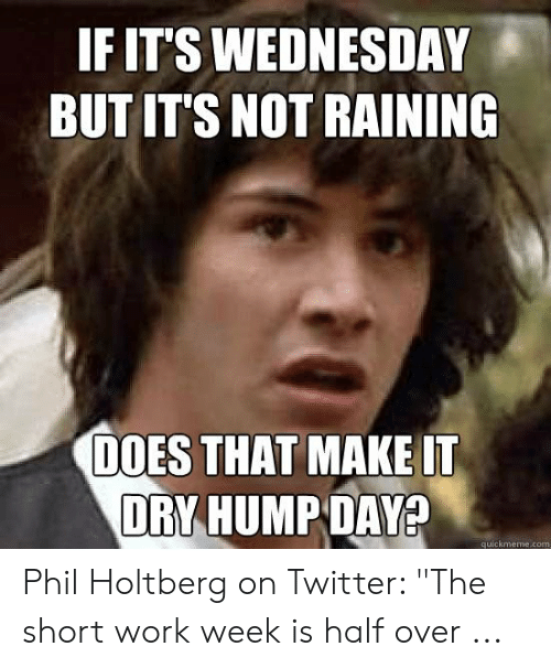 "Short Work Week: IF IT'S WEDNESDAY  BUT IT'S NOT RAINING  DOES THAT MAKE IT  DRY HUMP DAY?  quickmeme.com Phil Holtberg on Twitter: ""The short work week is half over ..."