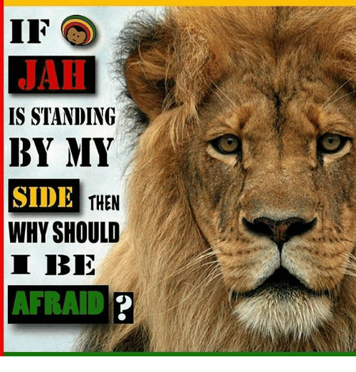 If JAH IS STANDING BY MY SIDE WHY SHOULD I BE AFRAID THEN
