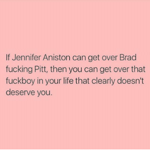 Girl Memes: If Jennifer Aniston can get over Brad  fucking Pitt, then you can get over that  fuckboy in your life that clearly doesn't  deserve you