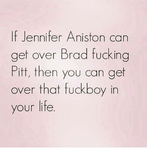 Fuckboy, Fucking, and Jennifer Aniston: If Jennifer Aniston can  get over Brad fucking  Pitt, then you can get  over that fuckboy in  your life