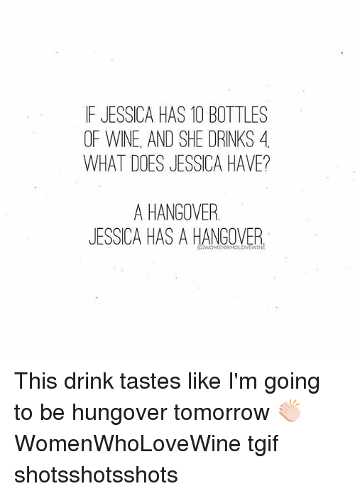 Tgif, Wine, and Hangover: IF JESSICA HAS 10 BOTTLES  OF WINE, AND SHE DRINKS 4  WHAT DOES JESSICA HAVE?  A HANGOVER.  JESSICA HAS A HANGOVER  WOMENWHOLOVEWINE This drink tastes like I'm going to be hungover tomorrow 👏🏻 WomenWhoLoveWine tgif shotsshotsshots
