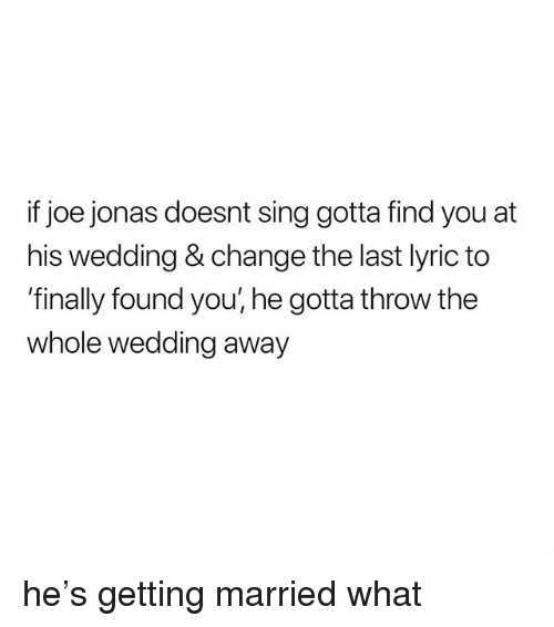 Girl Memes, Wedding, and Change: if joe jonas doesnt sing gotta find you at  his wedding & change the last lyric to  'finally found you, he gotta throw the  whole wedding away he's getting married what