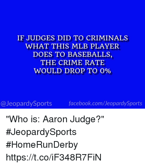 """baseballs: IF JUDGES DID TO CRIMINALS  WHAT THIS MLB PLAYER  DOES TO BASEBALLS,  THE CRIME RATE  WOULD DROP TO 0%  @JeopardySports facebook.com/JeopardySports """"Who is: Aaron Judge?"""" #JeopardySports #HomeRunDerby https://t.co/iF348R7FiN"""