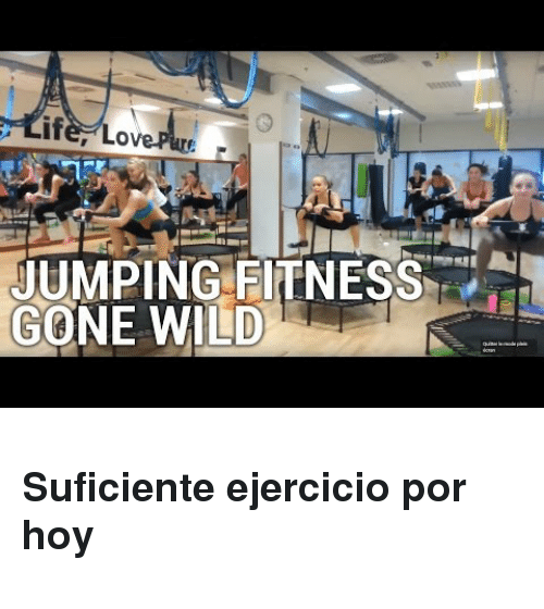 gone wild: if  JUMPING FITNESS  GONE WILD), <h3>Suficiente ejercicio por hoy</h3>