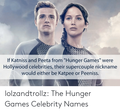 "nickname: If Katniss and Peeta from ""Hunger Games"" were  Hollywood celebrities, their supercouple nickname  would either be Katpee or Peeniss. lolzandtrollz:  The Hunger Games Celebrity Names"