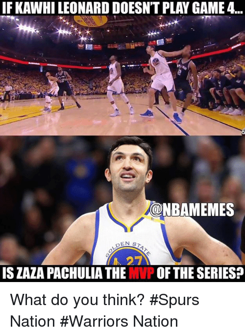 Nba, Spurs, and Warriors: IF KAWHILEONARD DOESNTPLAYGAME 4...  OONBAMEMES  EN s  27  IS ZAZA PACHULIA THE MVP OF THE SERIES? What do you think? #Spurs Nation #Warriors Nation