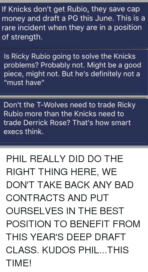"""Derrick Rose, Memes, and Rose: If Knicks don't get Rubio, they save cap  money and draft a PG this June. This is a  rare incident when they are in a position  of strength.  Is Ricky Rubio going to solve the Knicks  problems? Probably not. Might be a good  piece, might not. But he's definitely not a  """"must have""""  Don't the T-Wolves need to trade Ricky  Rubio more than the Knicks need to  trade Derrick Rose? That's how smart  execs think. PHIL REALLY DID DO THE RIGHT THING HERE, WE DON'T TAKE BACK ANY BAD CONTRACTS AND PUT OURSELVES IN THE BEST POSITION TO BENEFIT FROM THIS YEAR'S DEEP DRAFT CLASS. KUDOS PHIL...THIS TIME!"""