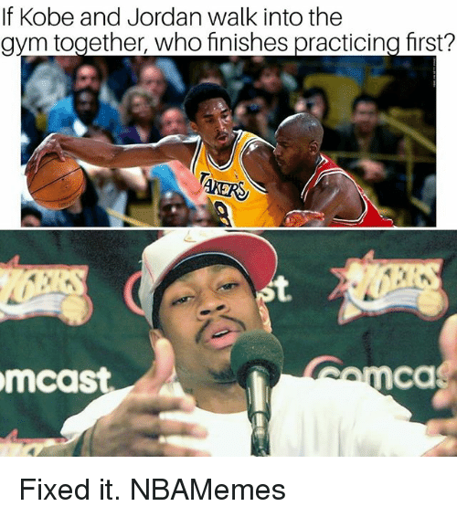 Memes, Jordan, and Kobe: If Kobe and Jordan walk into the  avm together, who finishes practicina first?  ca  mcast Fixed it. NBAMemes
