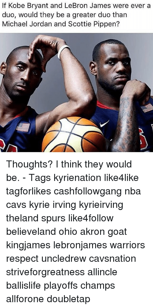 Cavs, Kobe Bryant, and Kyrie Irving: If Kobe Bryant and LeBron James were ever a  duo, would they be a greater duo than  Michael Jordan and Scottie Pippen? Thoughts? I think they would be. - Tags kyrienation like4like tagforlikes cashfollowgang nba cavs kyrie irving kyrieirving theland spurs like4follow believeland ohio akron goat kingjames lebronjames warriors respect uncledrew cavsnation striveforgreatness allincle ballislife playoffs champs allforone doubletap