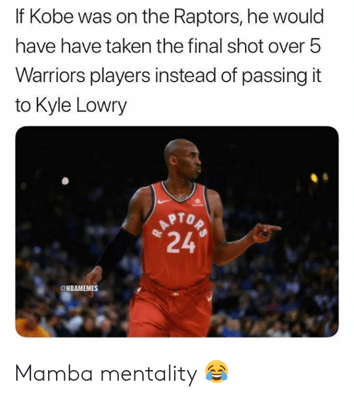 mamba: If Kobe was on the Raptors, he would  have have taken the final shot over 5  Warriors players instead of passing it  to Kyle Lowry  TAPTOP  24  @NBAMEMES Mamba mentality 😂