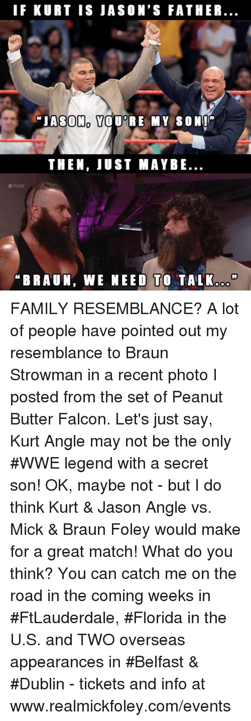 "falcone: IF KURT IS JASON'S FATHER  ""JASON YOU RE MY SON""  THEN, JUST MAYBE  #RAW  BRAUN, WE NEED TO TALK.o"" FAMILY RESEMBLANCE?  A lot of people have pointed out my resemblance to Braun Strowman in a recent photo I posted from the set of Peanut Butter Falcon.  Let's just say, Kurt Angle may not be the only #WWE legend with a secret son!  OK, maybe not - but I do think Kurt & Jason Angle vs. Mick & Braun Foley would make for a great match!  What do you think?  You can catch me on the road in the coming weeks in #FtLauderdale, #Florida in the U.S. and TWO overseas appearances in #Belfast & #Dublin - tickets and info at www.realmickfoley.com/events"