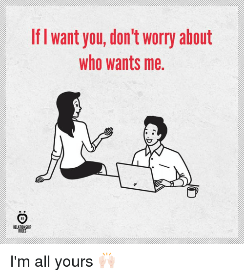 Who, All, and You: If l want you, don't worry about  who wants me  RELATIONSHIP  RULES I'm all yours 🙌🏻