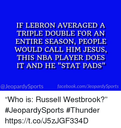 "a triple double: IF LEBRON AVERAGED A  TRIPLE DOUBLE FOR AN  ENTIRE SEASON, PEOPLE  WOULD CALL HIM JESUS,  THIS NBA PLAYER DOES  IT AND HE ""STAT PADS""  @JeopardySports facebook.com/JeopardySports ""Who is: Russell Westbrook?"" #JeopardySports #Thunder https://t.co/J5zJGF334D"