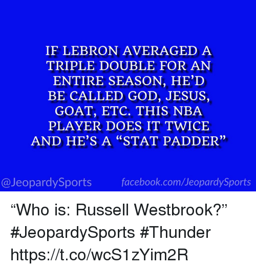 "a triple double: IF LEBRON AVERAGED A  TRIPLE DOUBLE FOR AN  ENTIRE SEASON, HE'D  BE CALLED GOD, JESUS,  GOAT, ETC. THIS NBA  PLAYER DOES IT TWICE  AND HE'S A ""STAT PADDER""  2)  @JeopardySportsfacebook.com/JeopardySports ""Who is: Russell Westbrook?"" #JeopardySports #Thunder https://t.co/wcS1zYim2R"