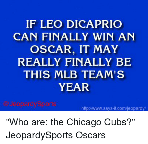 "Chicago Cubs: IF LEO DICAPRIO  CAN FINALLY WIN AN  OSCAR, IT MAY  REALLY FINALLY BE  THIS MLB TEAM'S  YEAR  httpJNww.says it.com/jeopardy/ ""Who are: the Chicago Cubs?"" JeopardySports Oscars"