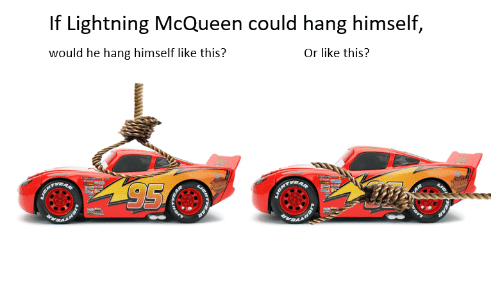 lightning mcqueen: If Lightning McQueen could hang himself,  would he hang himself like this?  Or like this?
