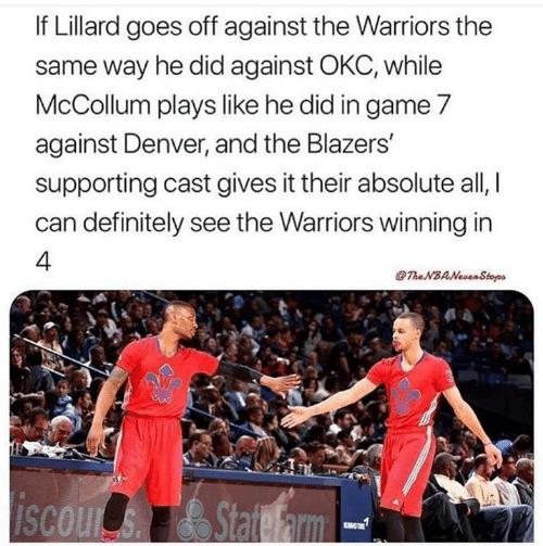 game-7: If Lillard goes off against the Warriors the  same way he did against OKC, while  McCollum plays like he did in game 7  against Denver, and the Blazers  supporting cast gives it their absolute all,  can definitely see the Warriors winning in  4.