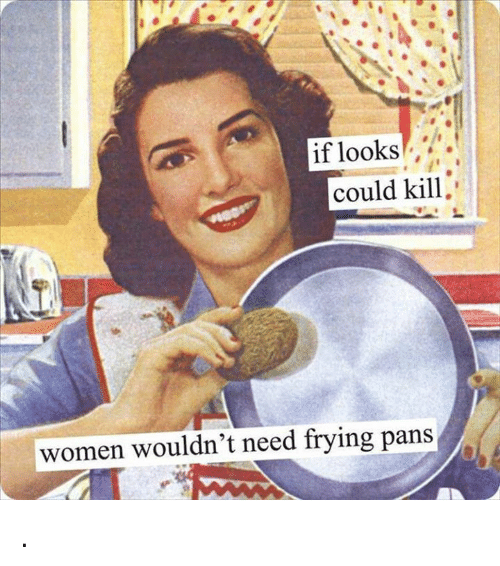 Memes, 🤖, and Pan: if looks  could kill  women wouldn't need frying pans .