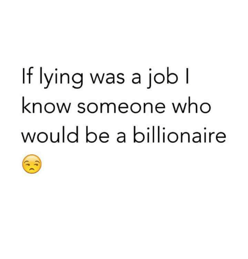 jobi: If lying was a jobI  know someone who  would be a billionaire