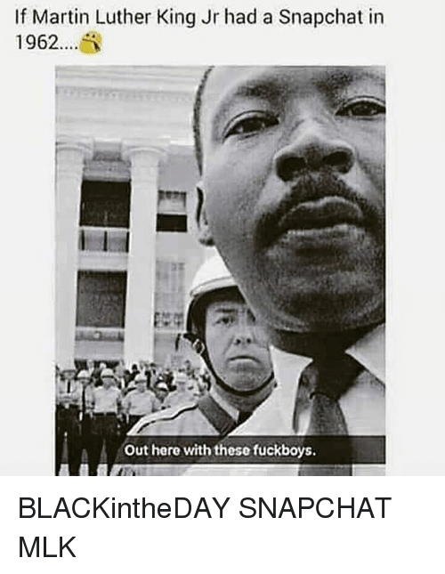 Martin, Martin Luther King Jr., and Memes: If Martin Luther King Jr had a Snapchat in  1962....  M out here with these fuckboys BLACKintheDAY SNAPCHAT MLK