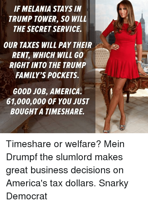 Memes, Taxes, and Decisions: IF MELANIA STAYS IN  TRUMP TOWER, SO WILL  THE SECRET SERVICE.  OUR TAXES WILL PAY THEIR  RENT WHICH WILL GO  RIGHT INTO THE TRUMP  FAMILY'S POCKETS.  GOOD JOB, AMERICA  61,000,000 OF YOU JUST  BOUGHT A TIMESHARE. Timeshare or welfare? Mein Drumpf the slumlord makes great business decisions on America's tax dollars. Snarky Democrat
