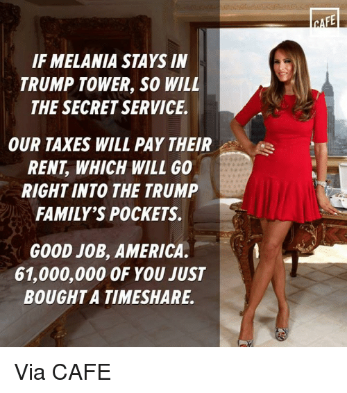 timeshare: IF MELANIA STAYS IN  TRUMP TOWER, SO WILL  THE SECRET SERVICE.  OUR TAXES WILL PAY THEIR  RENT WHICH WILL GO  RIGHT INTO THE TRUMP  FAMILY'S POCKETS.  GOOD JOB, AMERICA.  61,000,000 OF YOU JUST  BOUGHT A TIMESHARE. Via CAFE