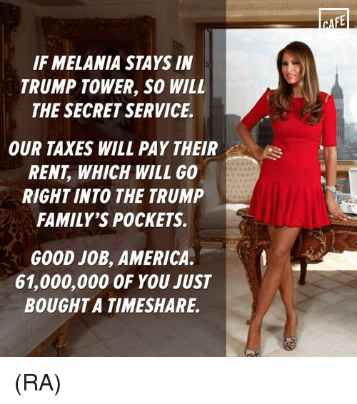timeshare: IF MELANIA STAYS IN  TRUMP TOWER, SO WILL  THE SECRET SERVICE.  OUR TAXES WILL PAY THEIR  s  RENT WHICH WILL GO  RIGHT INTO THE TRUMP  FAMILY'S POCKETS.  GOOD JOB, AMERICA.  61,000,000 OF YOU JUST  BOUGHT A TIMESHARE. (RA)