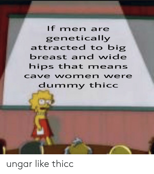 dummy: If men are  genetically  attracted to big  breast and wide  hips that means  cave women vere  dummy thicc ungar like thicc