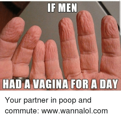 Memes, 🤖, and Men: IF MEN  HAD A VAGINA FOR A DAY Your partner in poop and commute: www.wannalol.com