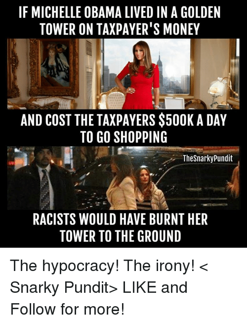 pundits: IF MICHELLE OBAMA LIVED IN A GOLDEN  TOWER ON TAXPAYER'S MONEY  AND COST THE TAXPAYERS $500K A DAY  TO GO SHOPPING  The Snarky Pundit  RACISTS WOULD HAVE BURNT HER  TOWER TO THE GROUND The hypocracy! The irony!  < Snarky Pundit> LIKE and Follow for more!