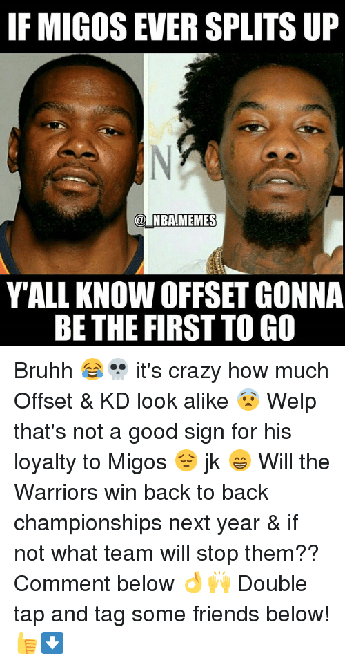 Back to Back, Crazy, and Friends: IF MIGOS EVER SPLITS UP  @INBA!MEMES  YALL KNOW OFFSET GONNA  BE THE FIRST TO GO Bruhh 😂💀 it's crazy how much Offset & KD look alike 😨 Welp that's not a good sign for his loyalty to Migos 😔 jk 😁 Will the Warriors win back to back championships next year & if not what team will stop them?? Comment below 👌🙌 Double tap and tag some friends below! 👍⬇