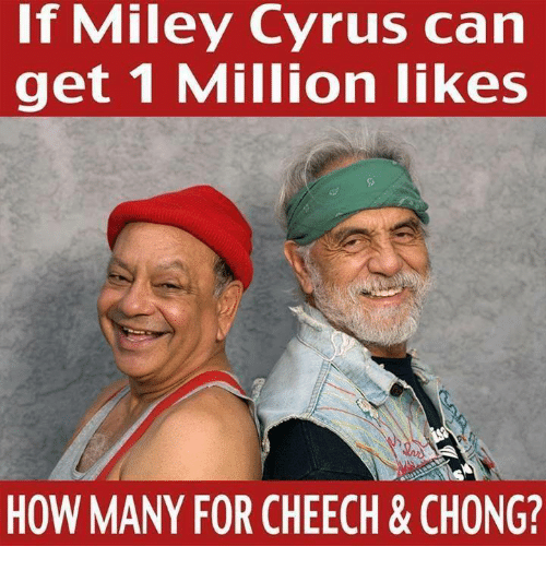 Cheech & Chong: If Miley Cyrus can  get 1 Million likes  HOW MANY FOR CHEECH & CHONG?