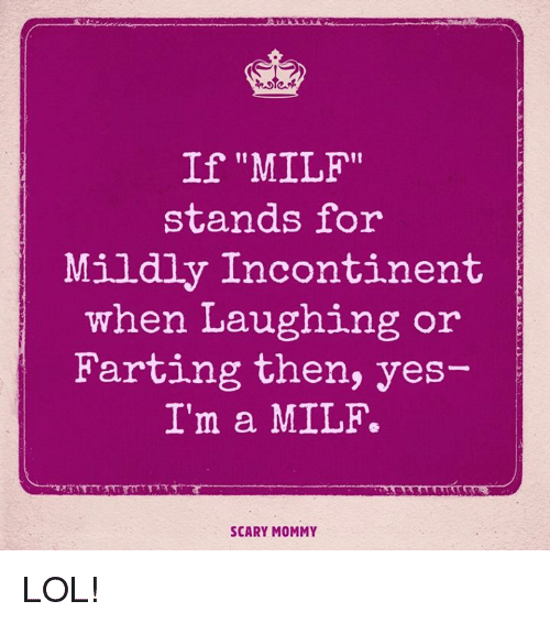 """A Milf: If """"MILF""""  stands for  Mildly Incontinent  when Laughing or  Farting then, yes  I'm a MILF.  SCARY MOMMY LOL!"""