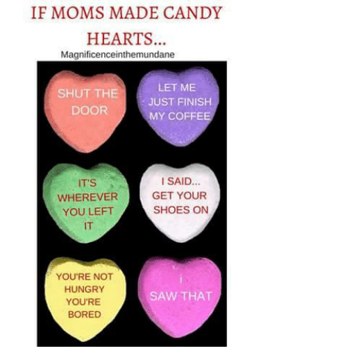 Candy, Dank, and 🤖: IF MOMS MADE CANDY  HEARTS  Magnificenceinthemundane  SHUT THE  LET ME  JUST FINISH  DOOR  MY COFFE  I SAID...  IT'S  WHEREVER  GET YOUR  SHOES ON  YOU LEFT  YOU'RE NOT  HUNGRY  SAW THAT  YOU'RE  BORED