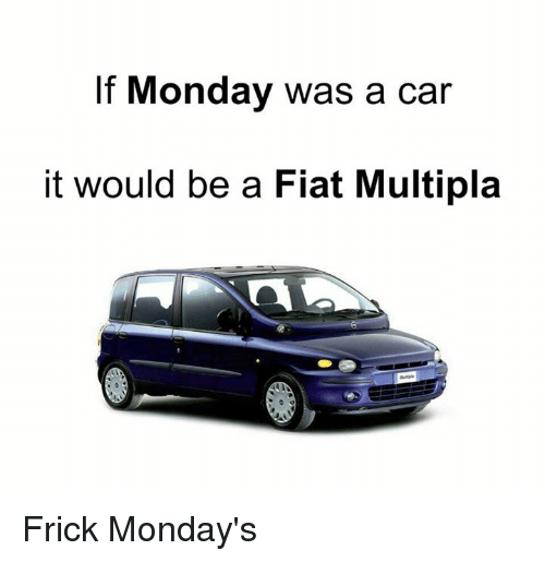 if monday was a car it would be a fiat multipla frick. Black Bedroom Furniture Sets. Home Design Ideas